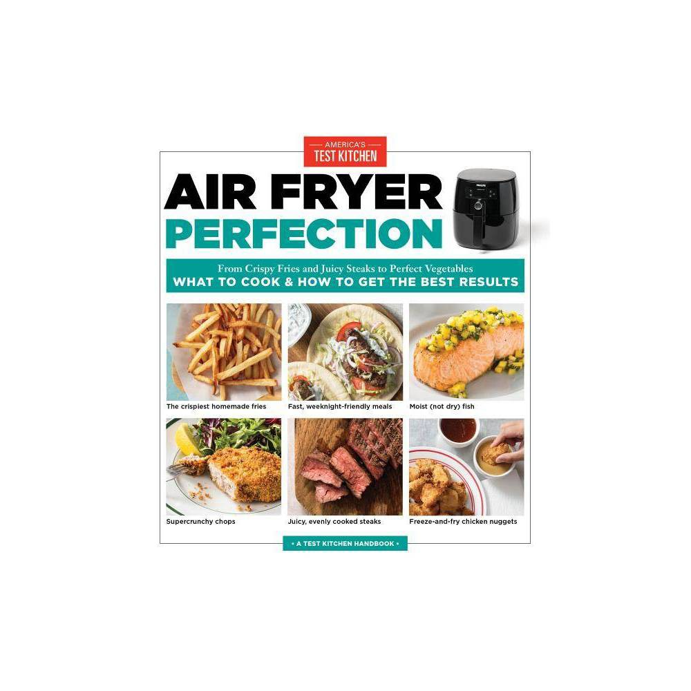 Air Fryer Perfection : From Crispy Fries and Juicy Steaks to Perfect Vegetables, What to Cook and How to - by America's Test Kitchen (Paperback) from Random House