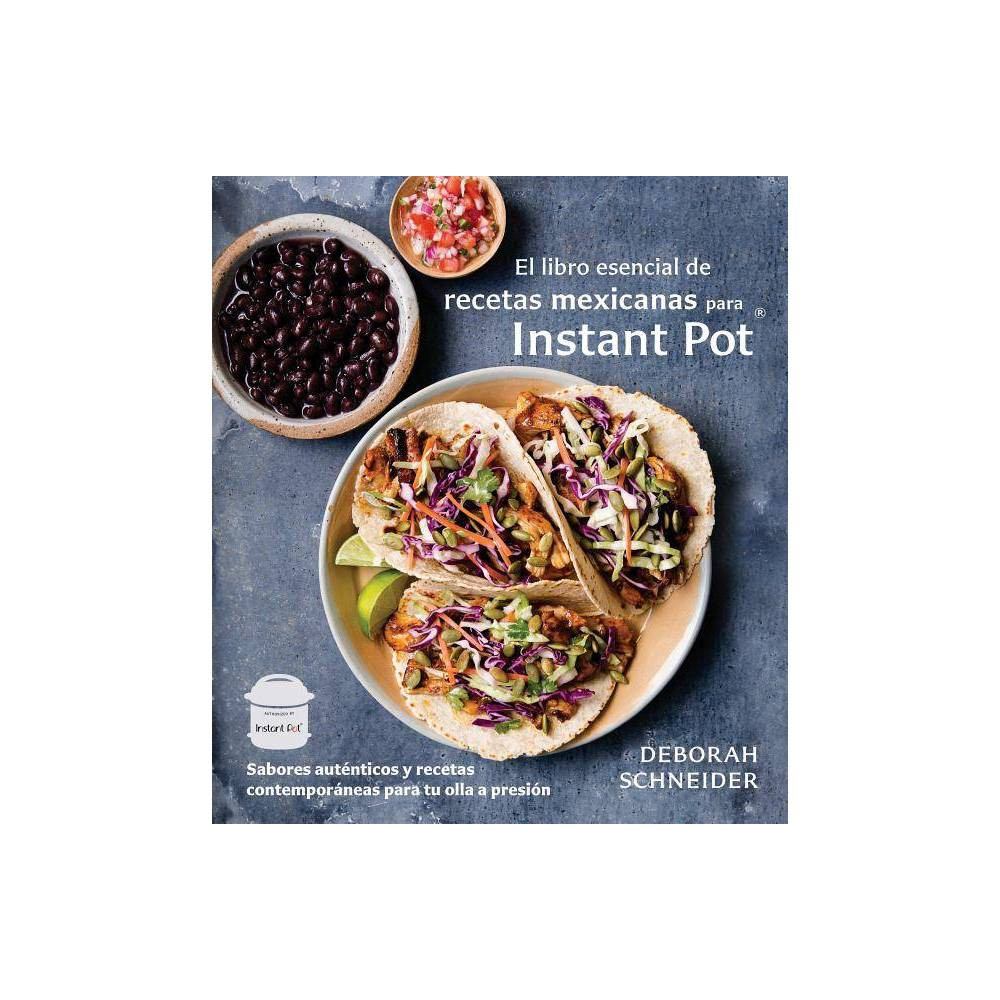 El libro esencial de recetas mexicanas para Instant Pot / The Essential Mexican Instant Pot Cookbook : - by Deborah Schneider (Paperback) from Random House