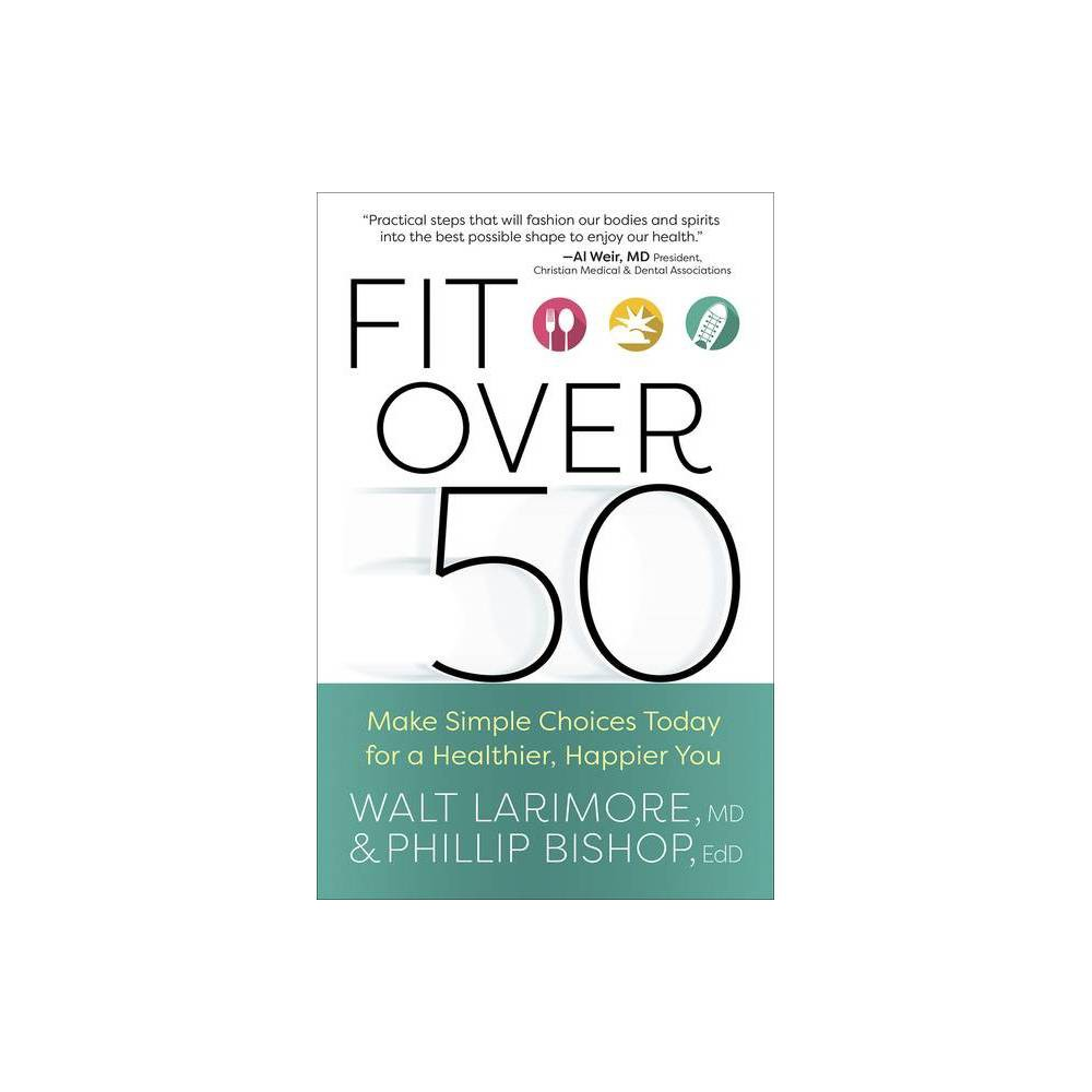 Fit Over 50 - by Walt Larimore & Phillip Bishop (Paperback) from NBA