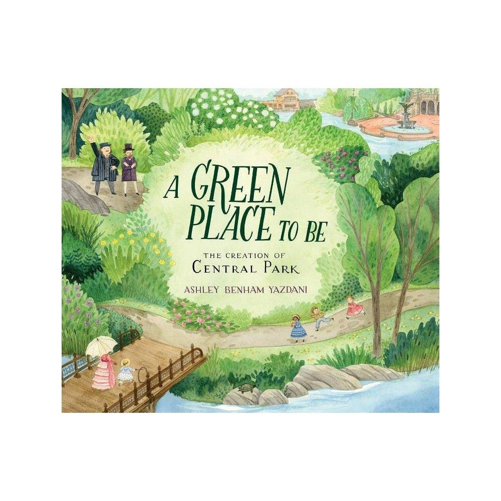 A Green Place to Be: The Creation of Central Park - by Ashley Benham Yazdani (Hardcover) from Revel