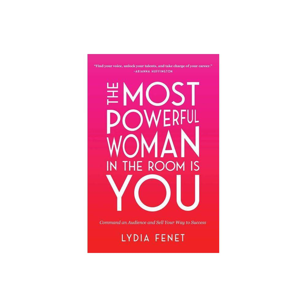 Most Powerful Woman in the Room Is You : Command an Audience and Sell Your Way to Success - (Hardcover) - by Lydia Fenet from Simon & Schuster