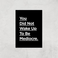 The Motivated Type You Did Not Wake Up Today To Be Mediocre Giclee Art Print - A4 - Print Only from The Motivated Type